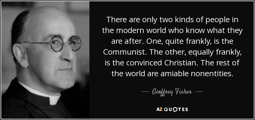 There are only two kinds of people in the modern world who know what they are after. One, quite frankly, is the Communist. The other, equally frankly, is the convinced Christian. The rest of the world are amiable nonentities. - Geoffrey Fisher