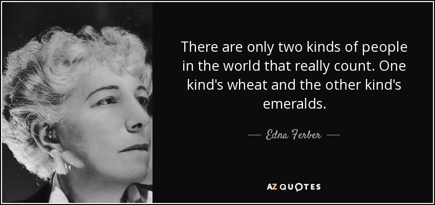 There are only two kinds of people in the world that really count. One kind's wheat and the other kind's emeralds. - Edna Ferber