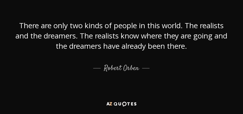 There are only two kinds of people in this world. The realists and the dreamers. The realists know where they are going and the dreamers have already been there. - Robert Orben