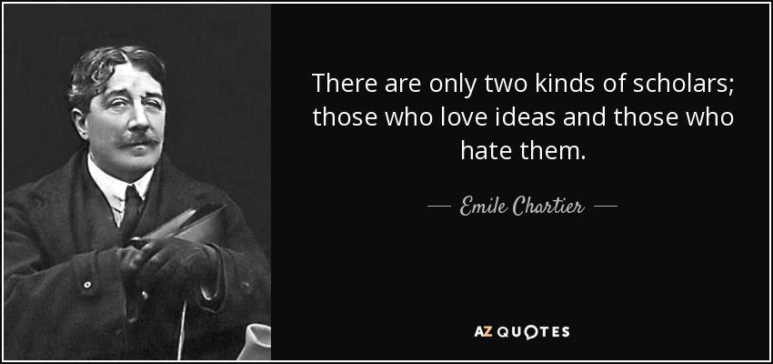 There are only two kinds of scholars; those who love ideas and those who hate them. - Emile Chartier