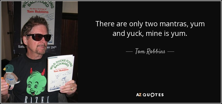 There are only two mantras, yum and yuck, mine is yum. - Tom Robbins