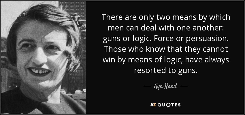 There are only two means by which men can deal with one another: guns or logic. Force or persuasion. Those who know that they cannot win by means of logic, have always resorted to guns. - Ayn Rand