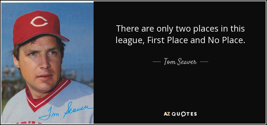 There are only two places in this league, First Place and No Place. - Tom Seaver