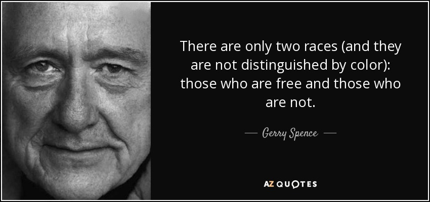 There are only two races (and they are not distinguished by color): those who are free and those who are not. - Gerry Spence
