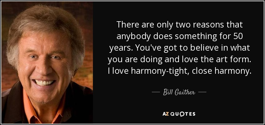 There are only two reasons that anybody does something for 50 years. You've got to believe in what you are doing and love the art form. I love harmony-tight, close harmony. - Bill Gaither