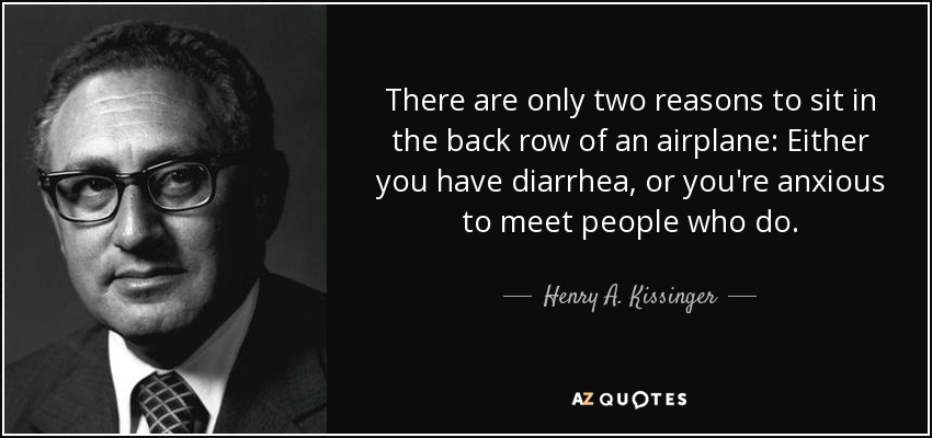 There are only two reasons to sit in the back row of an airplane: Either you have diarrhea, or you're anxious to meet people who do. - Henry A. Kissinger