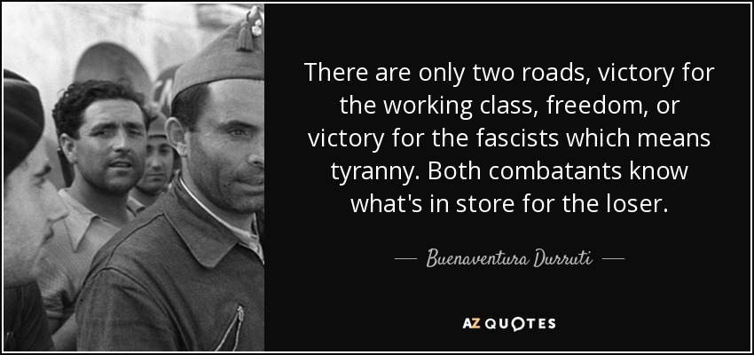 There are only two roads, victory for the working class, freedom, or victory for the fascists which means tyranny. Both combatants know what's in store for the loser. - Buenaventura Durruti
