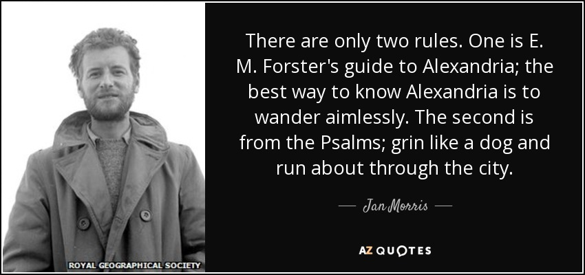 There are only two rules. One is E. M. Forster's guide to Alexandria; the best way to know Alexandria is to wander aimlessly. The second is from the Psalms; grin like a dog and run about through the city. - Jan Morris