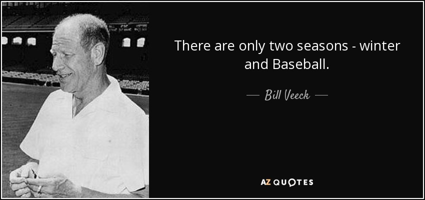 There are only two seasons - winter and Baseball. - Bill Veeck