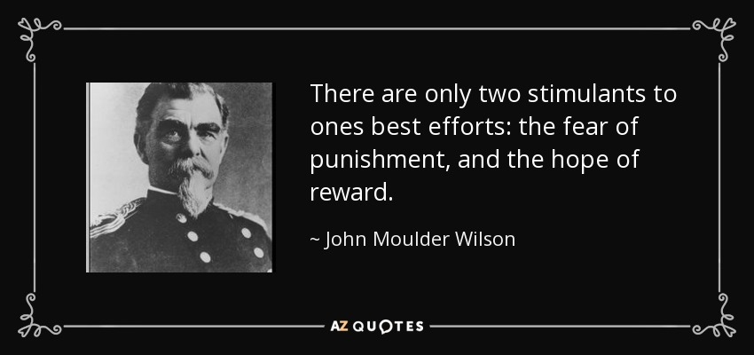 There are only two stimulants to ones best efforts: the fear of punishment, and the hope of reward. - John Moulder Wilson