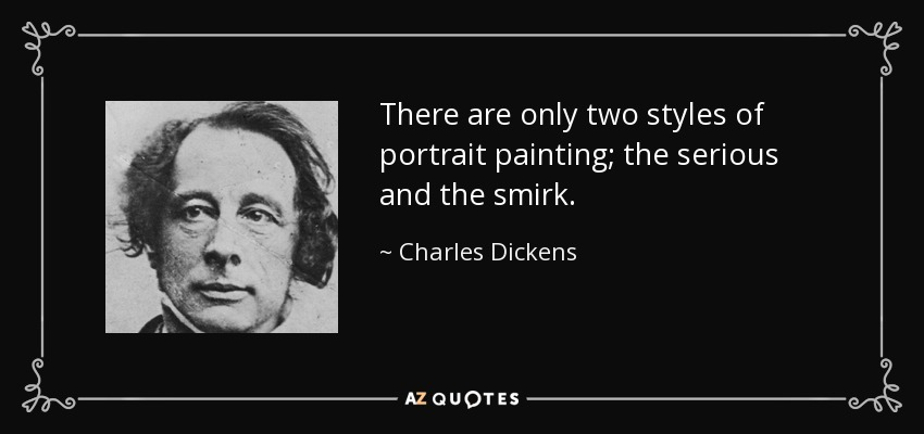 There are only two styles of portrait painting; the serious and the smirk. - Charles Dickens