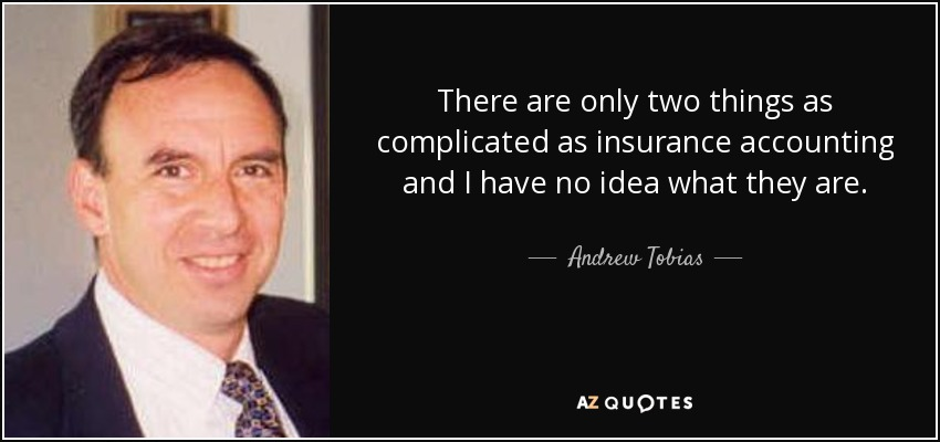 There are only two things as complicated as insurance accounting and I have no idea what they are. - Andrew Tobias