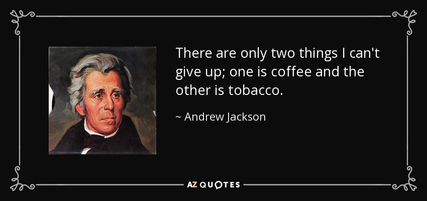 There are only two things I can't give up; one is coffee and the other is tobacco. - Andrew Jackson