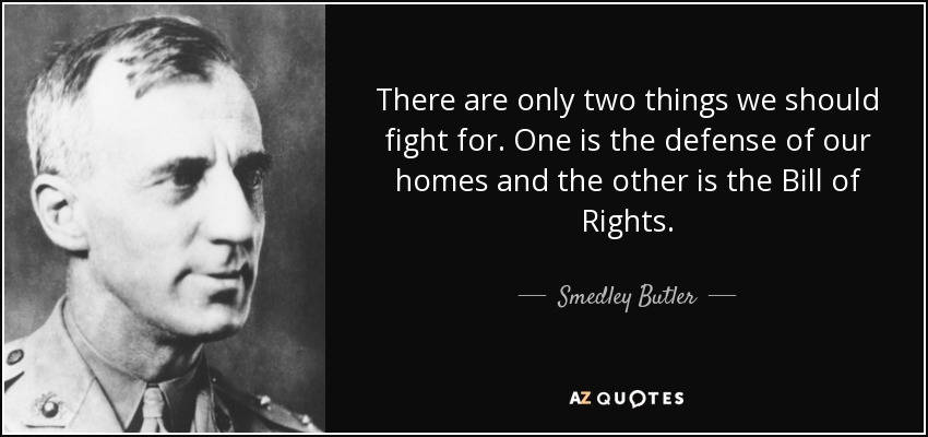 There are only two things we should fight for. One is the defense of our homes and the other is the Bill of Rights. - Smedley Butler