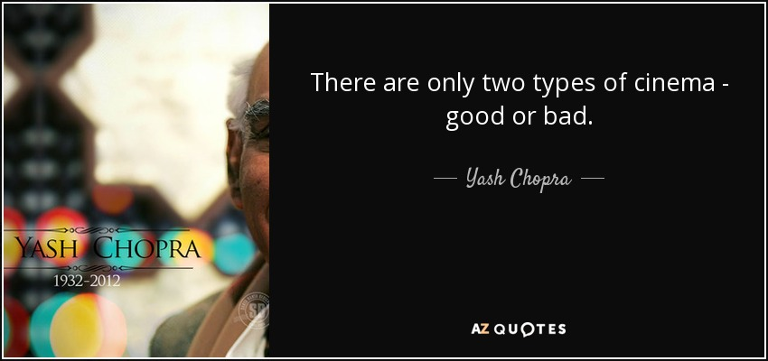 There are only two types of cinema - good or bad. - Yash Chopra