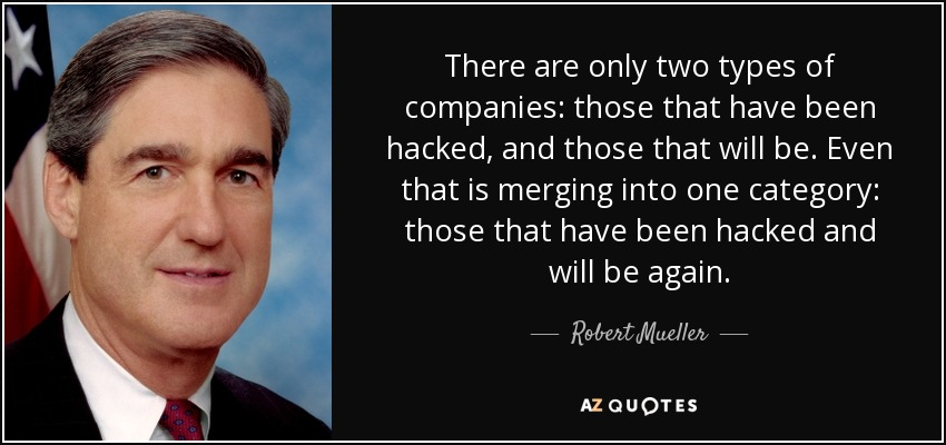 There are only two types of companies: those that have been hacked, and those that will be. Even that is merging into one category: those that have been hacked and will be again. - Robert Mueller