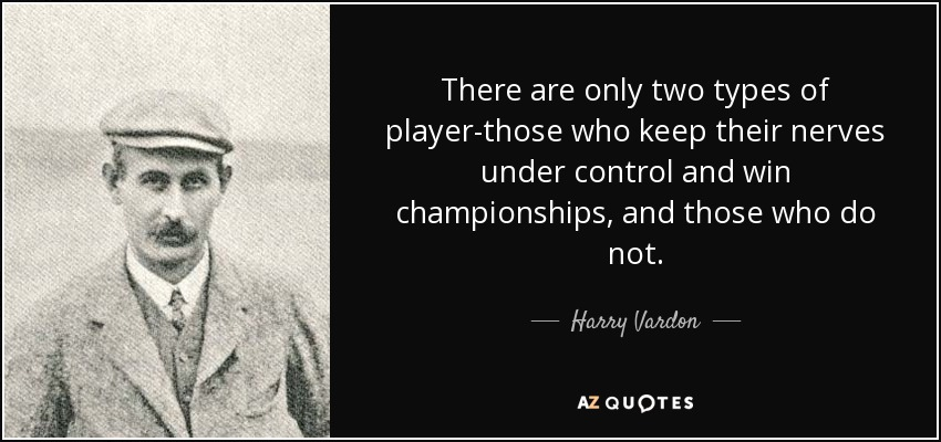 There are only two types of player-those who keep their nerves under control and win championships, and those who do not. - Harry Vardon