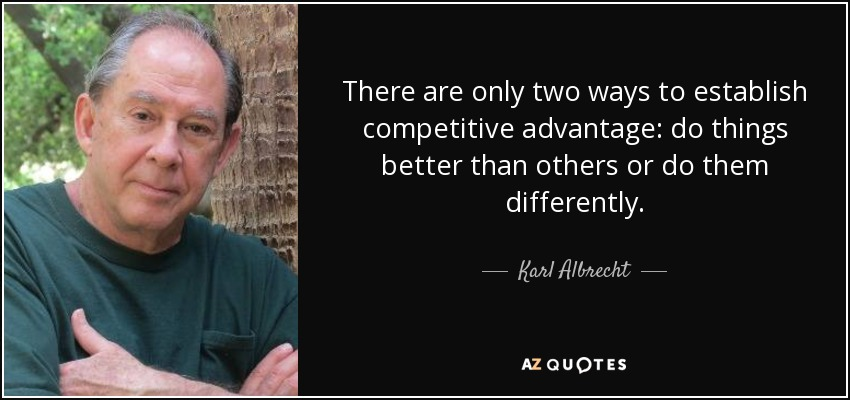 There are only two ways to establish competitive advantage: do things better than others or do them differently. - Karl Albrecht