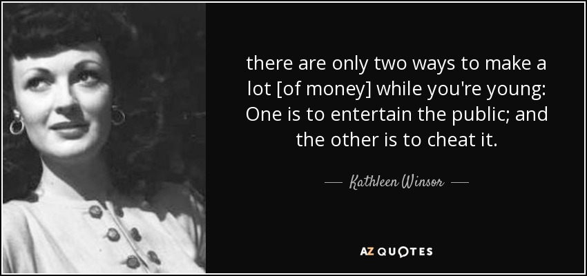 there are only two ways to make a lot [of money] while you're young: One is to entertain the public; and the other is to cheat it. - Kathleen Winsor