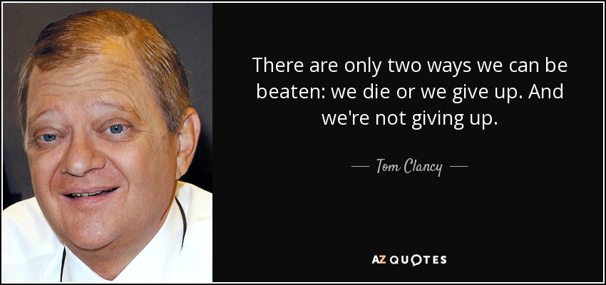 There are only two ways we can be beaten: we die or we give up. And we're not giving up. - Tom Clancy