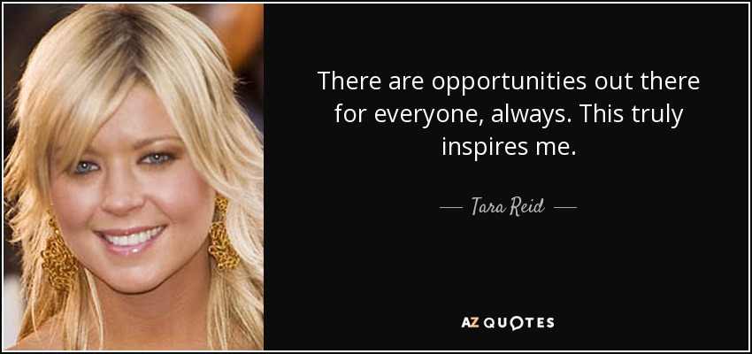 There are opportunities out there for everyone, always. This truly inspires me. - Tara Reid