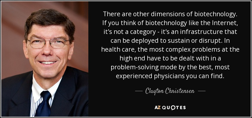 There are other dimensions of biotechnology. If you think of biotechnology like the Internet, it's not a category - it's an infrastructure that can be deployed to sustain or disrupt. In health care, the most complex problems at the high end have to be dealt with in a problem-solving mode by the best, most experienced physicians you can find. - Clayton Christensen
