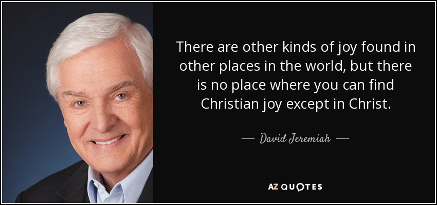 There are other kinds of joy found in other places in the world, but there is no place where you can find Christian joy except in Christ. - David Jeremiah