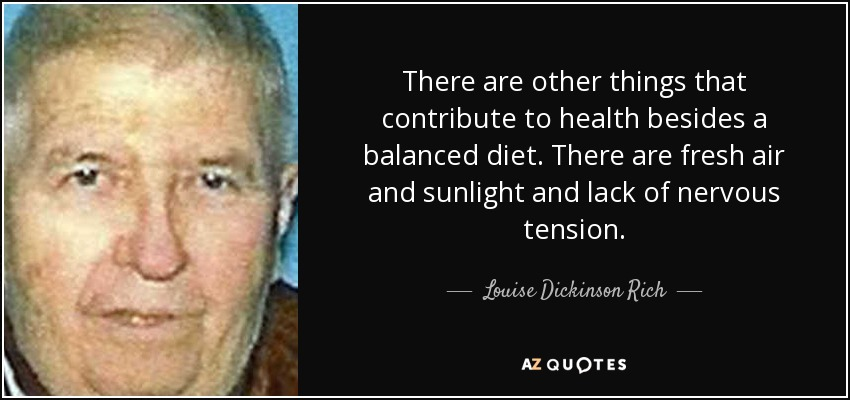 There are other things that contribute to health besides a balanced diet. There are fresh air and sunlight and lack of nervous tension. - Louise Dickinson Rich