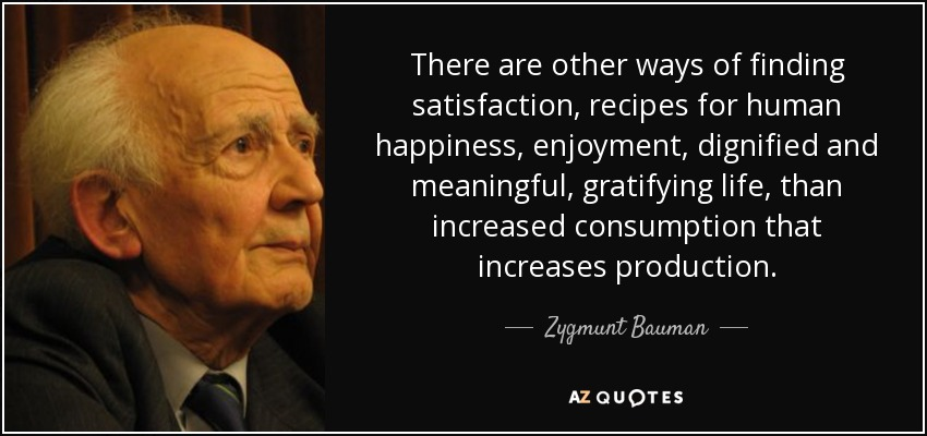 There are other ways of finding satisfaction, recipes for human happiness, enjoyment, dignified and meaningful, gratifying life, than increased consumption that increases production. - Zygmunt Bauman