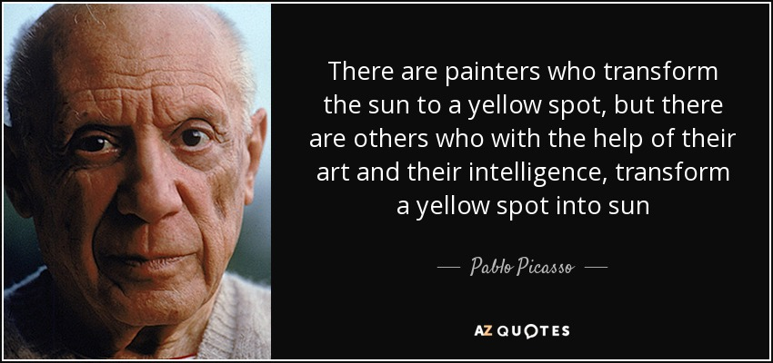 There are painters who transform the sun to a yellow spot, but there are others who with the help of their art and their intelligence, transform a yellow spot into sun - Pablo Picasso