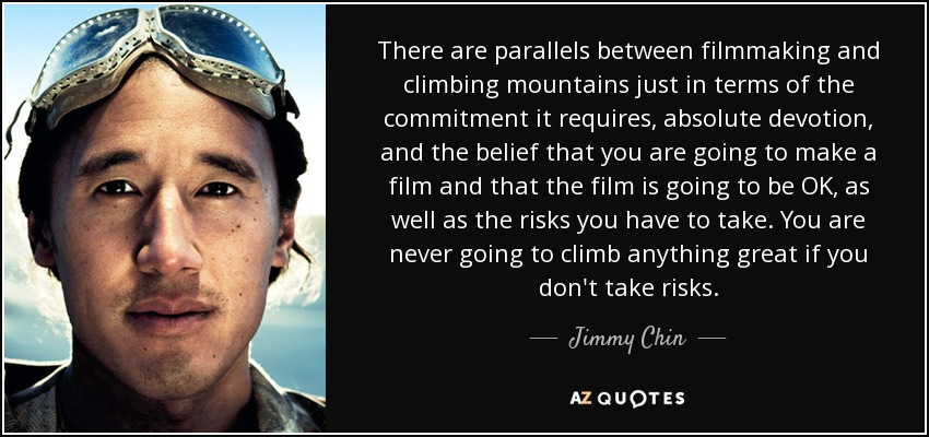 There are parallels between filmmaking and climbing mountains just in terms of the commitment it requires, absolute devotion, and the belief that you are going to make a film and that the film is going to be OK, as well as the risks you have to take. You are never going to climb anything great if you don't take risks. - Jimmy Chin