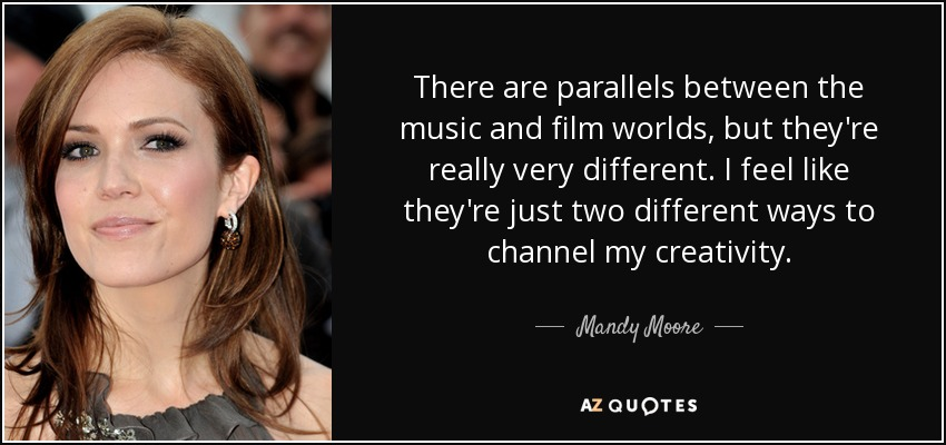 There are parallels between the music and film worlds, but they're really very different. I feel like they're just two different ways to channel my creativity. - Mandy Moore