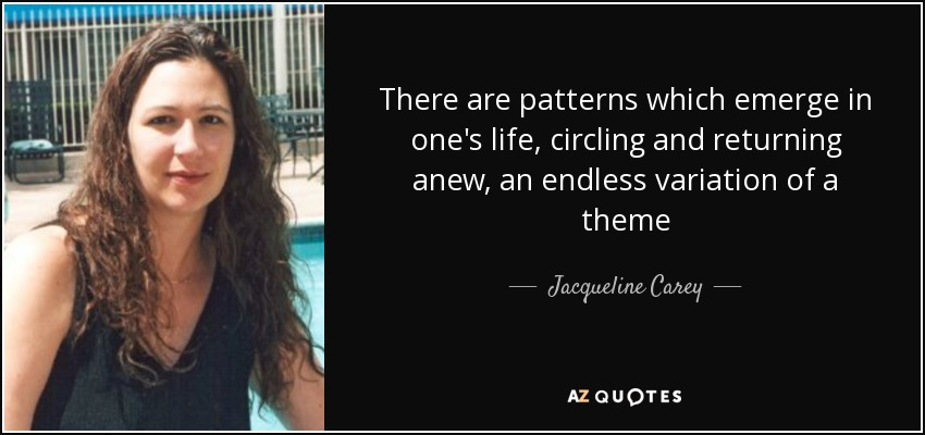 There are patterns which emerge in one's life, circling and returning anew, an endless variation of a theme - Jacqueline Carey