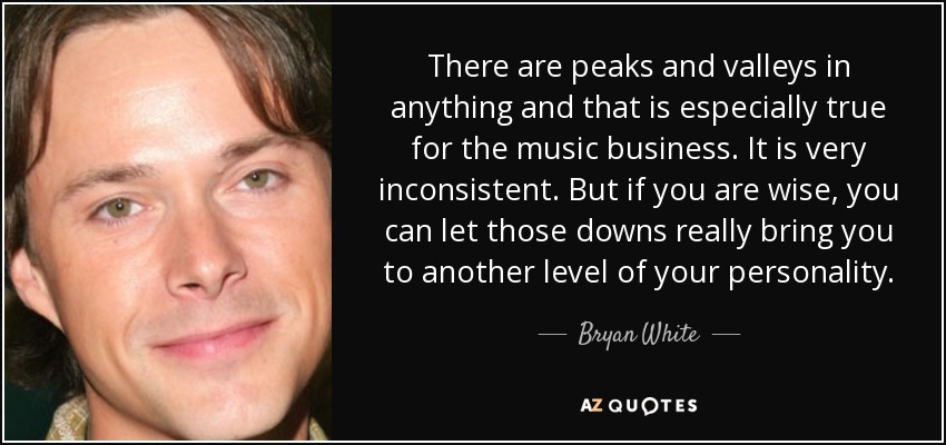 There are peaks and valleys in anything and that is especially true for the music business. It is very inconsistent. But if you are wise, you can let those downs really bring you to another level of your personality. - Bryan White