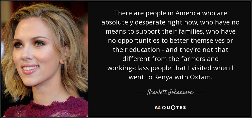 There are people in America who are absolutely desperate right now, who have no means to support their families, who have no opportunities to better themselves or their education - and they're not that different from the farmers and working-class people that I visited when I went to Kenya with Oxfam. - Scarlett Johansson