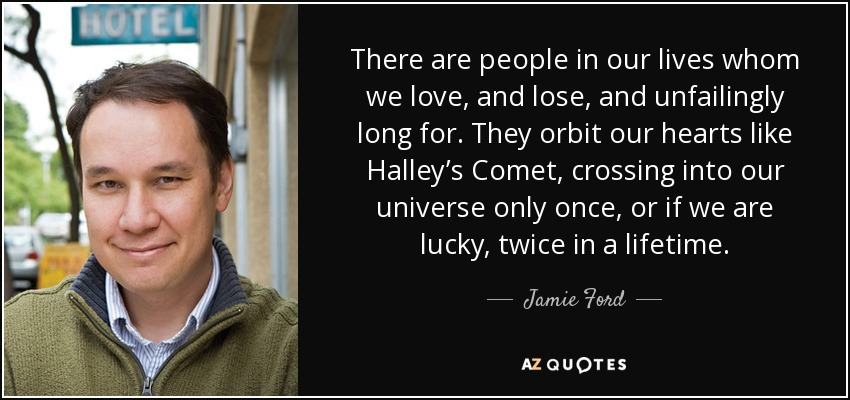 There are people in our lives whom we love, and lose, and unfailingly long for. They orbit our hearts like Halley's Comet, crossing into our universe only once, or if we are lucky, twice in a lifetime. - Jamie Ford