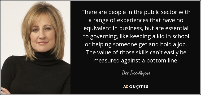 There are people in the public sector with a range of experiences that have no equivalent in business, but are essential to governing, like keeping a kid in school or helping someone get and hold a job. The value of those skills can't easily be measured against a bottom line. - Dee Dee Myers