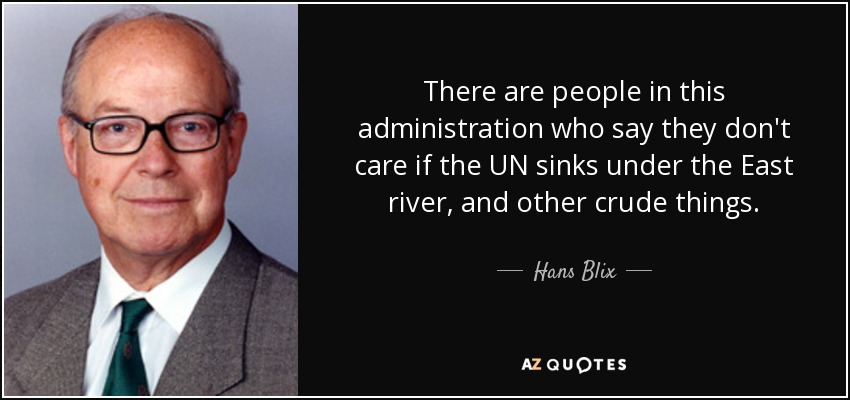 There are people in this administration who say they don't care if the UN sinks under the East river, and other crude things. - Hans Blix
