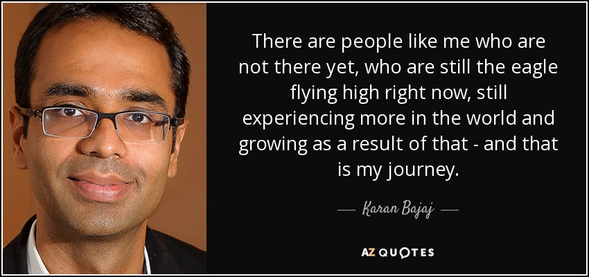 There are people like me who are not there yet, who are still the eagle flying high right now, still experiencing more in the world and growing as a result of that - and that is my journey. - Karan Bajaj