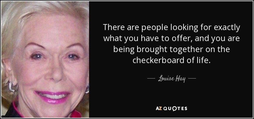 There are people looking for exactly what you have to offer, and you are being brought together on the checkerboard of life. - Louise Hay