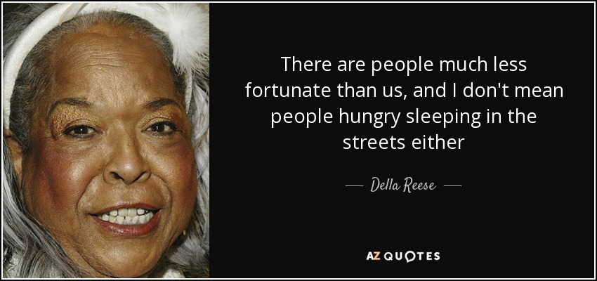 There are people much less fortunate than us, and I don't mean people hungry sleeping in the streets either - Della Reese