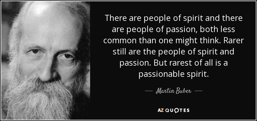 There are people of spirit and there are people of passion, both less common than one might think. Rarer still are the people of spirit and passion. But rarest of all is a passionable spirit. - Martin Buber