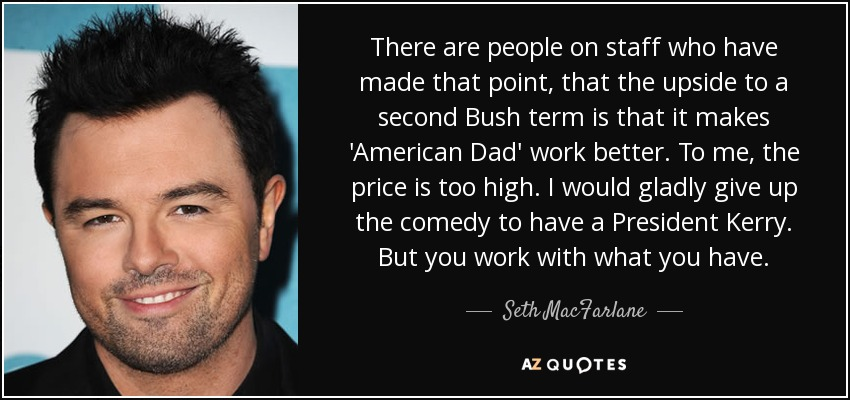 There are people on staff who have made that point, that the upside to a second Bush term is that it makes 'American Dad' work better. To me, the price is too high. I would gladly give up the comedy to have a President Kerry. But you work with what you have. - Seth MacFarlane