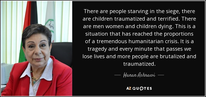 There are people starving in the siege, there are children traumatized and terrified. There are men women and children dying. This is a situation that has reached the proportions of a tremendous humanitarian crisis. It is a tragedy and every minute that passes we lose lives and more people are brutalized and traumatized. - Hanan Ashrawi