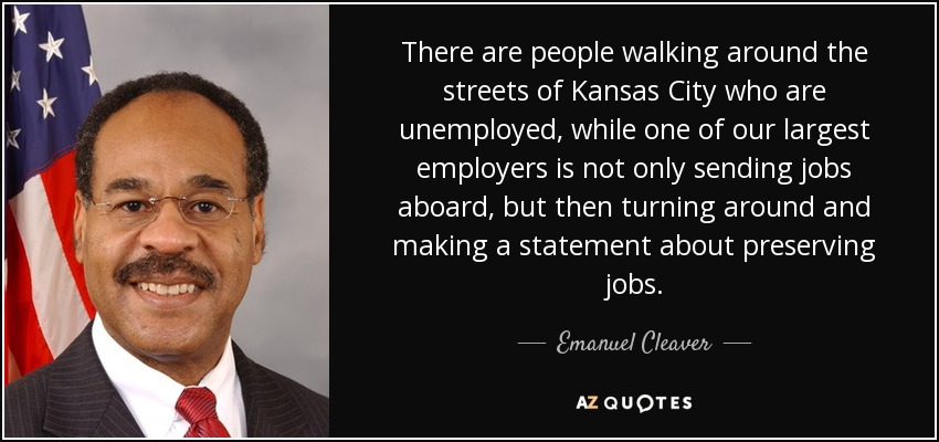 There are people walking around the streets of Kansas City who are unemployed, while one of our largest employers is not only sending jobs aboard, but then turning around and making a statement about preserving jobs. - Emanuel Cleaver
