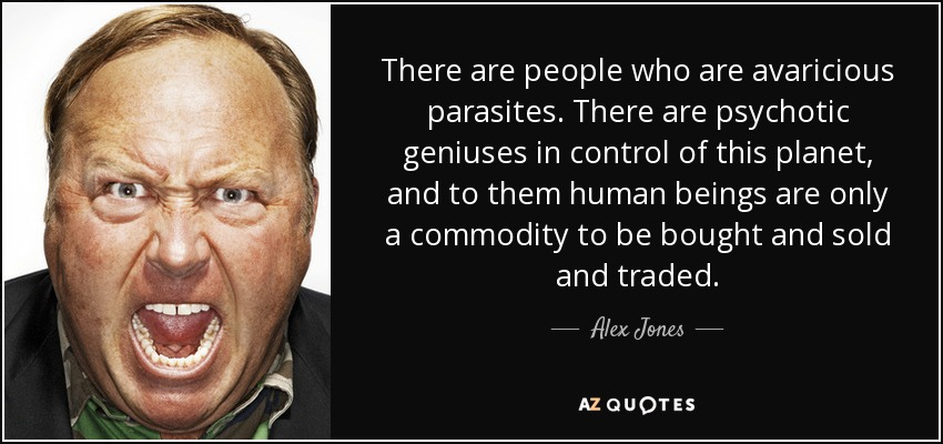 There are people who are avaricious parasites. There are psychotic geniuses in control of this planet, and to them human beings are only a commodity to be bought and sold and traded. - Alex Jones