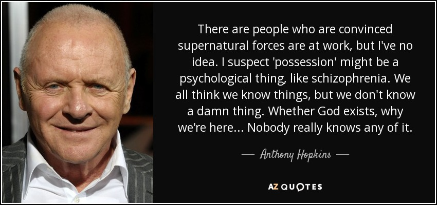There are people who are convinced supernatural forces are at work, but I've no idea. I suspect 'possession' might be a psychological thing, like schizophrenia. We all think we know things, but we don't know a damn thing. Whether God exists, why we're here... Nobody really knows any of it. - Anthony Hopkins