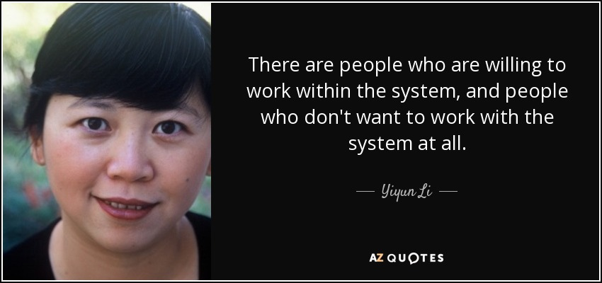 There are people who are willing to work within the system, and people who don't want to work with the system at all. - Yiyun Li