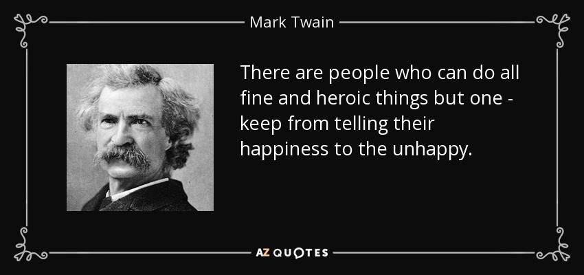 There are people who can do all fine and heroic things but one - keep from telling their happiness to the unhappy. - Mark Twain