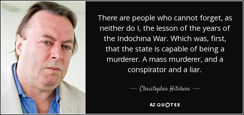 There are people who cannot forget, as neither do I, the lesson of the years of the Indochina War. Which was, first, that the state is capable of being a murderer. A mass murderer, and a conspirator and a liar. - Christopher Hitchens